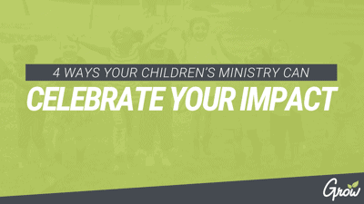 4 WAYS YOUR CHILDREN'S MINISTRY CAN CELEBRATE YOUR IMPACT