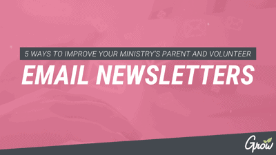 5 WAYS TO IMPROVE YOUR MINISTRY'S PARENT AND VOLUNTEER EMAIL NEWSLETTERS