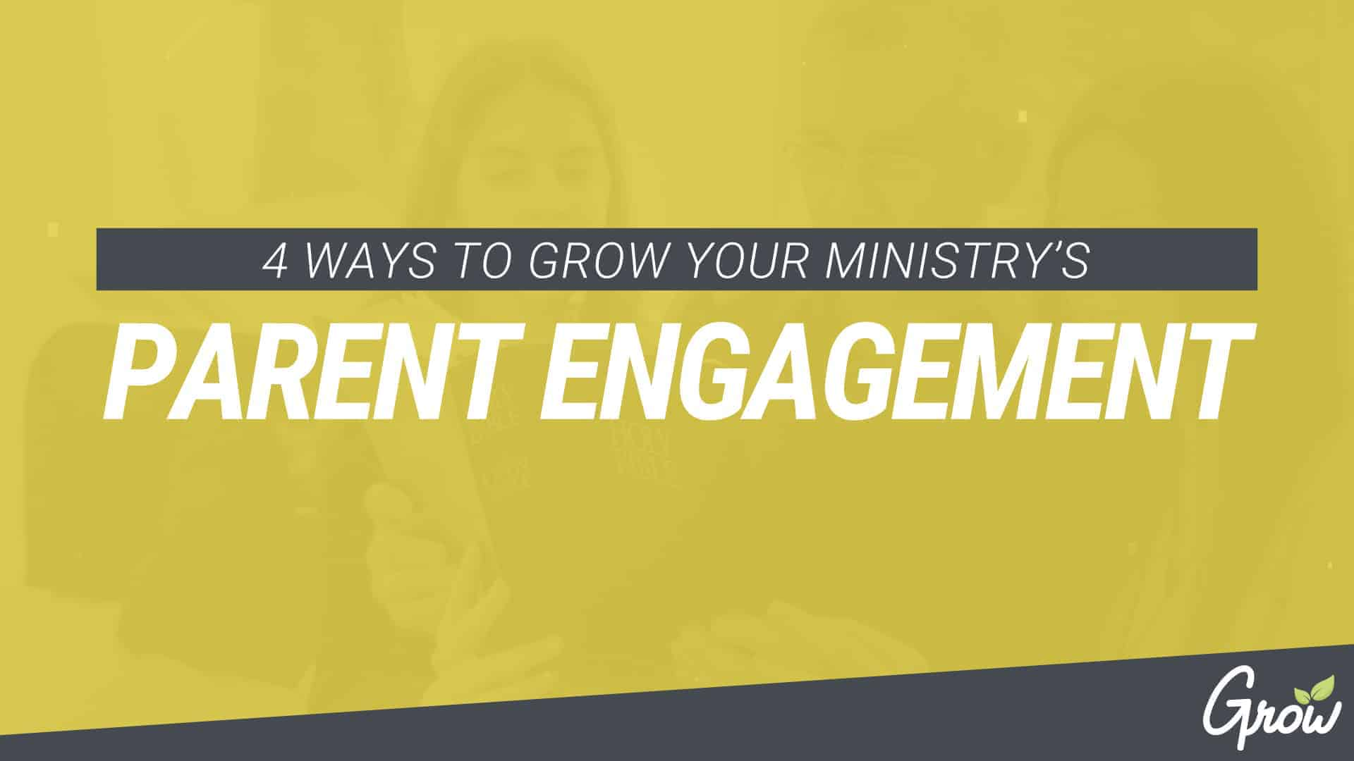 4 WAYS TO GROW YOUR MINISTRY'S PARENT ENGAGEMENT