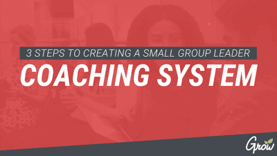 3 STEPS TO CREATING A SMALL GROUP LEADER COACHING SYSTEM