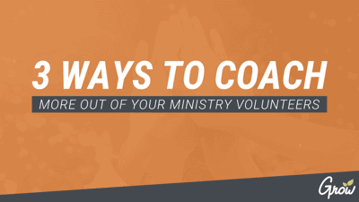 3 WAYS TO COACH MORE OUT OF YOUR MINISTRY VOLUNTEERS