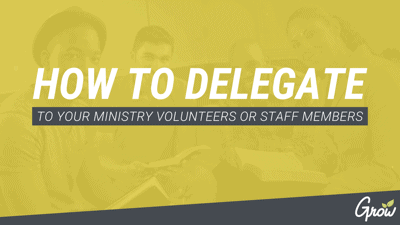 HOW TO DELEGATE TO YOUR MINISTRY VOLUNTEERS OR STAFF MEMBERS