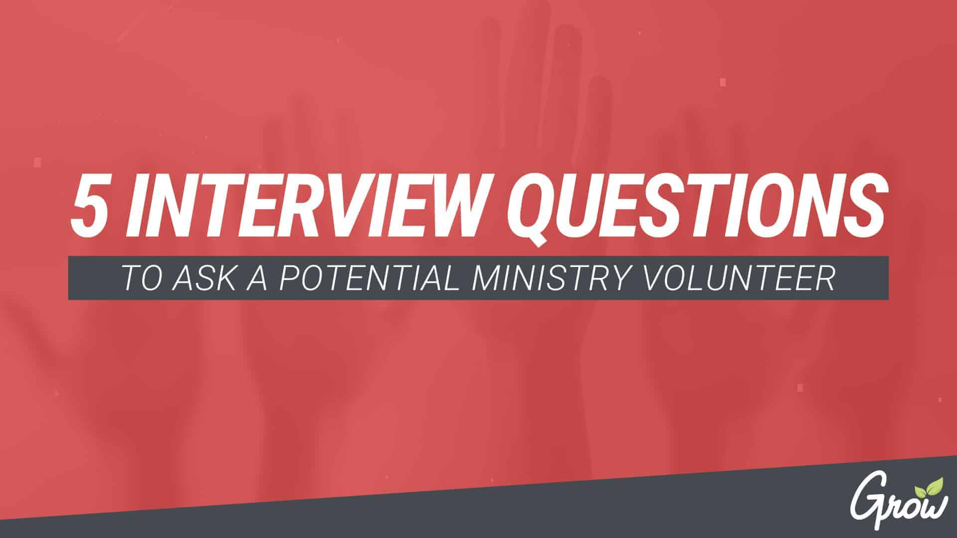 5 INTERVIEW QUESTIONS TO ASK A POTENTIAL MINISTRY VOLUNTEER