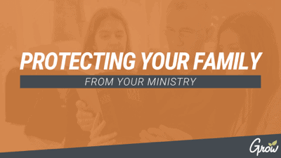 PROTECTING YOUR FAMILY FROM YOUR MINISTRY