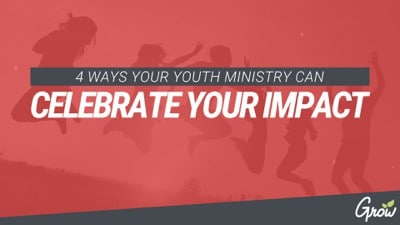 4 WAYS YOUR YOUTH MINISTRY CAN CELEBRATE YOUR IMPACT