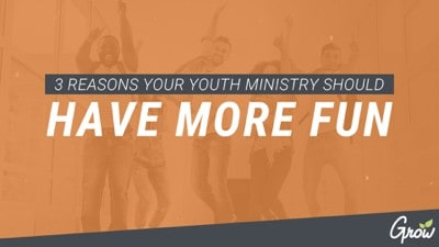 3 REASONS YOUR YOUTH MINISTRY SHOULD HAVE MORE FUN