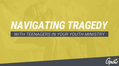 NAVIGATING TRAGEDY WITH TEENAGERS IN YOUR YOUTH MINISTRY