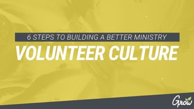 6 STEPS TO BUILDING A BETTER MINISTRY VOLUNTEER CULTURE