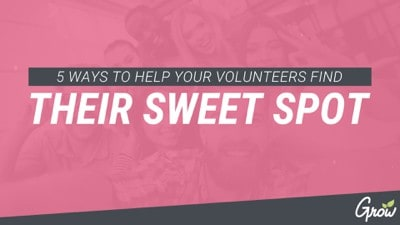 5 WAYS TO HELP YOUR VOLUNTEERS FIND THEIR SWEET SPOT