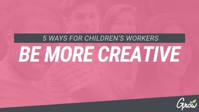 5 WAYS FOR CHILDREN'S WORKERS TO BE MORE CREATIVE