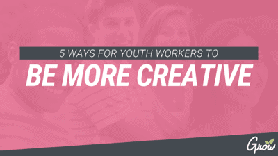 5 WAYS FOR YOUTH WORKERS TO BE MORE CREATIVE